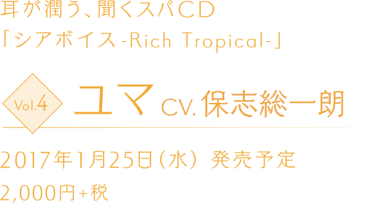 耳が潤う、聞くスパCD 「シアボイス-Rich Tropical-」 Vol.4 ユマ CV.保志総一朗