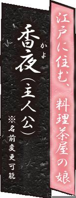 江戸に住む、料理茶屋の娘 香夜 かよ (主人公)※名前変更可能