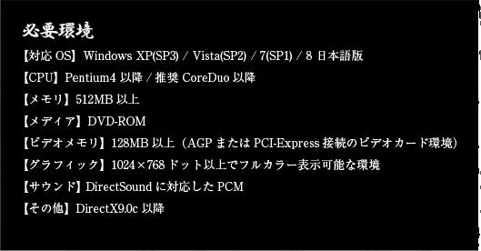 【対応OS】Windows XP(SP3) / Vista(SP2) / 7(SP1) / 8 日本語版【CPU】Pentium4 以降/推奨 CoreDuo以降【メモリ】512MB以上【メディア】DVD-ROM【ビデオメモリ】128MB以上(AGPまたはPCI-Express接続のビデオカード環境)【グラフィック】1024×768ドット以上でフルカラー表示可能な環境【サウンド】 DirectSoundに対応したPCM【その他】DirectX9.0c以降