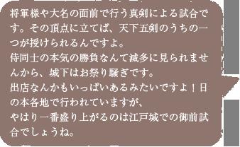 将軍様や大名の面前で行う真剣による試合です。その頂点に立てば天下五剣のうちの一つが授けられるんですよ。侍同士の本気の勝負なんて滅多に見られませんから、城下はお祭り騒ぎです。出店なんかもいっぱいあるみたいですよ!日の本各地で行われていますが、やはり一番盛り上がるのは江戸城での御前試合でしょうね。