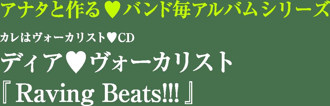 アナタと作る♥バンド毎アルバムシリーズ カレはヴォーカリスト♥CD ディア♥ヴォーカリスト 『Raving Beats!!!』
